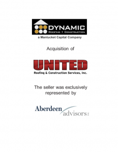Aberdeen Advisors Negotiated the acquisition of United Roofing & Constriction Services, Inc. by Dynamic Roofing + Constriction, a Mantucket Capital Company. The Seller was exclusively represented by Aberdeen Advisors