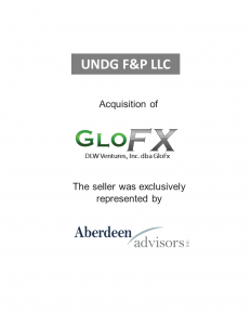 UNDG F&P LLC Acquisition of GloFX DLW Ventures, Inc. DBA GloFX. The seller was exclusively represented by Aberdeen Associates.