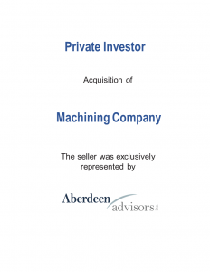 Private Investor Acquisition of Machining Company. The seller was exclusively represented by Aberdeen Advisors Inc.